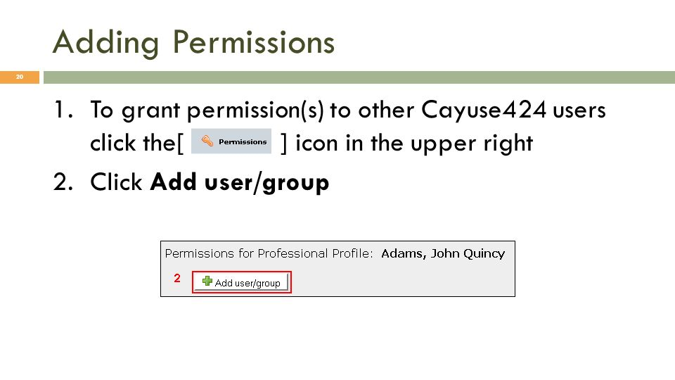 Adding Permissions 1.To grant permission(s) to other Cayuse424 users click the[ ] icon in the upper right 2.Click Add user/group 20