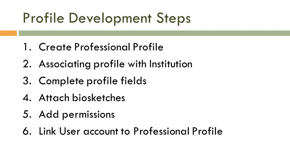 Profile Development Steps 1.Create Professional Profile 2.Associating profile with Institution 3.Complete profile fields 4.Attach biosketches 5.Add permissions 6.Link User account to Professional Profile