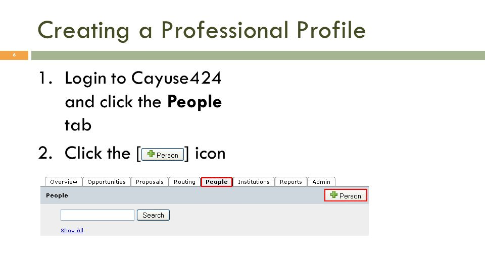 Creating a Professional Profile 1.Login to Cayuse424 and click the People tab 2.Click the [ ] icon 6