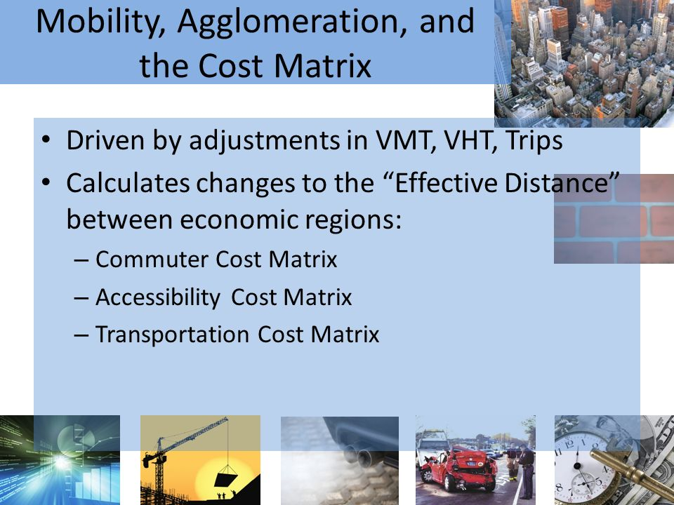 Mobility, Agglomeration, and the Cost Matrix Driven by adjustments in VMT, VHT, Trips Calculates changes to the Effective Distance between economic regions: – Commuter Cost Matrix – Accessibility Cost Matrix – Transportation Cost Matrix
