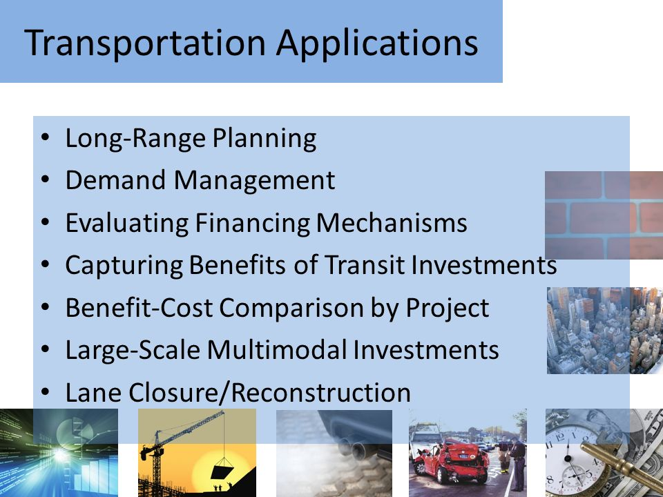 Transportation Applications Long-Range Planning Demand Management Evaluating Financing Mechanisms Capturing Benefits of Transit Investments Benefit-Cost Comparison by Project Large-Scale Multimodal Investments Lane Closure/Reconstruction