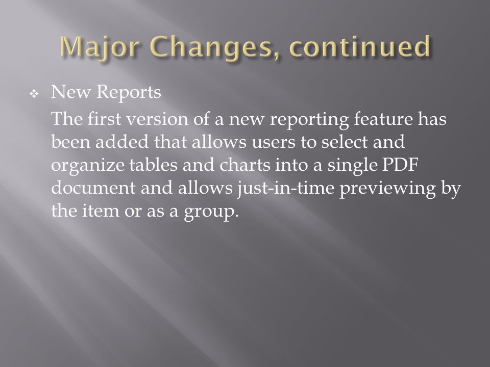New Reports The first version of a new reporting feature has been added that allows users to select and organize tables and charts into a single PDF document and allows just-in-time previewing by the item or as a group.