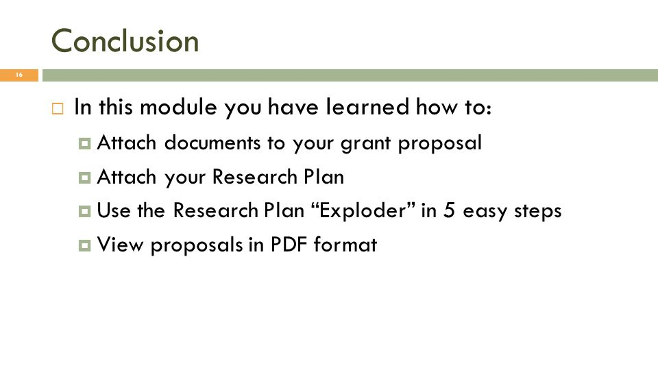 Conclusion 16 In this module you have learned how to: Attach documents to your grant proposal Attach your Research Plan Use the Research Plan Exploder in 5 easy steps View proposals in PDF format
