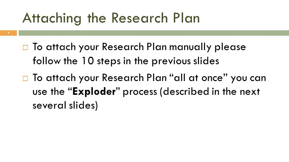 Attaching the Research Plan 9 To attach your Research Plan manually please follow the 10 steps in the previous slides To attach your Research Plan all at once you can use the Exploder process (described in the next several slides)