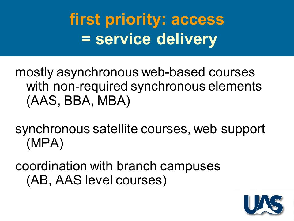 first priority: access = service delivery mostly asynchronous web-based courses with non-required synchronous elements (AAS, BBA, MBA) synchronous satellite courses, web support (MPA) coordination with branch campuses (AB, AAS level courses)