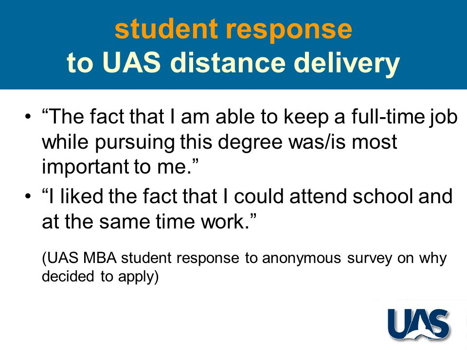 student response to UAS distance delivery The fact that I am able to keep a full-time job while pursuing this degree was/is most important to me.