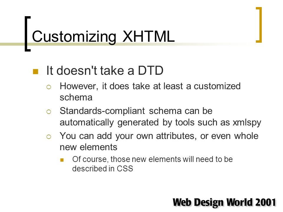 Customizing XHTML It doesn t take a DTD However, it does take at least a customized schema Standards-compliant schema can be automatically generated by tools such as xmlspy You can add your own attributes, or even whole new elements Of course, those new elements will need to be described in CSS