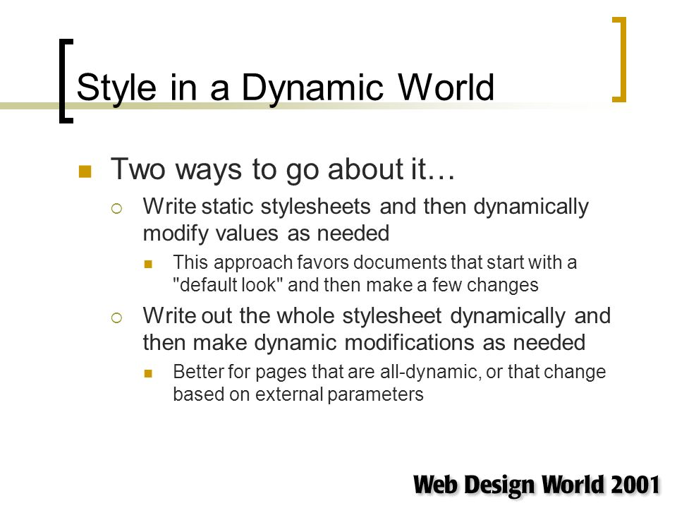 Style in a Dynamic World Two ways to go about it… Write static stylesheets and then dynamically modify values as needed This approach favors documents that start with a default look and then make a few changes Write out the whole stylesheet dynamically and then make dynamic modifications as needed Better for pages that are all-dynamic, or that change based on external parameters
