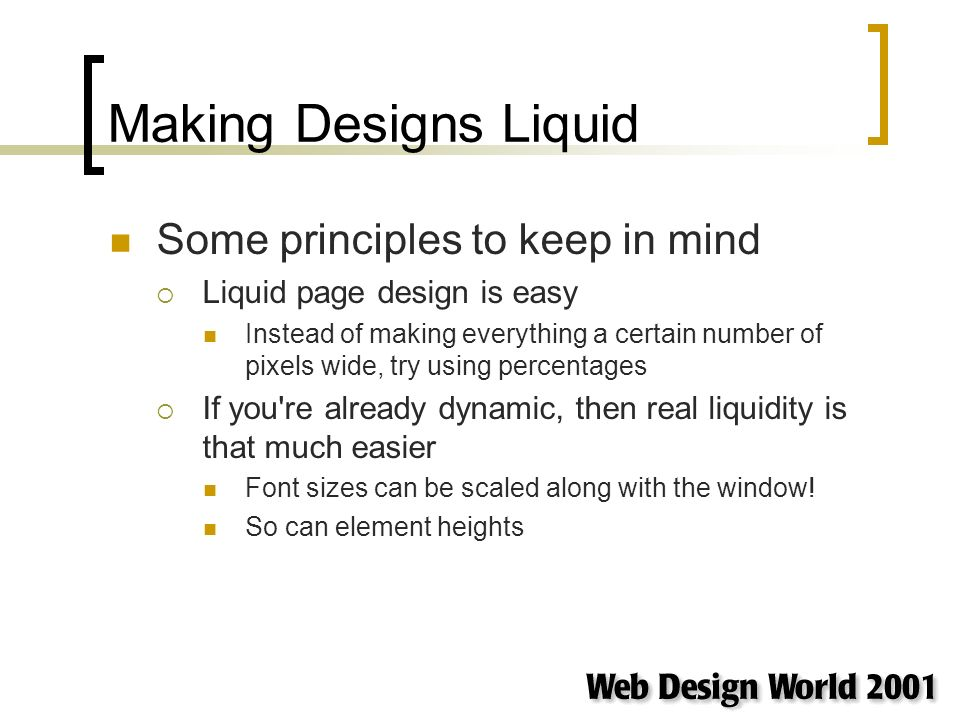 Making Designs Liquid Some principles to keep in mind Liquid page design is easy Instead of making everything a certain number of pixels wide, try using percentages If you re already dynamic, then real liquidity is that much easier Font sizes can be scaled along with the window.