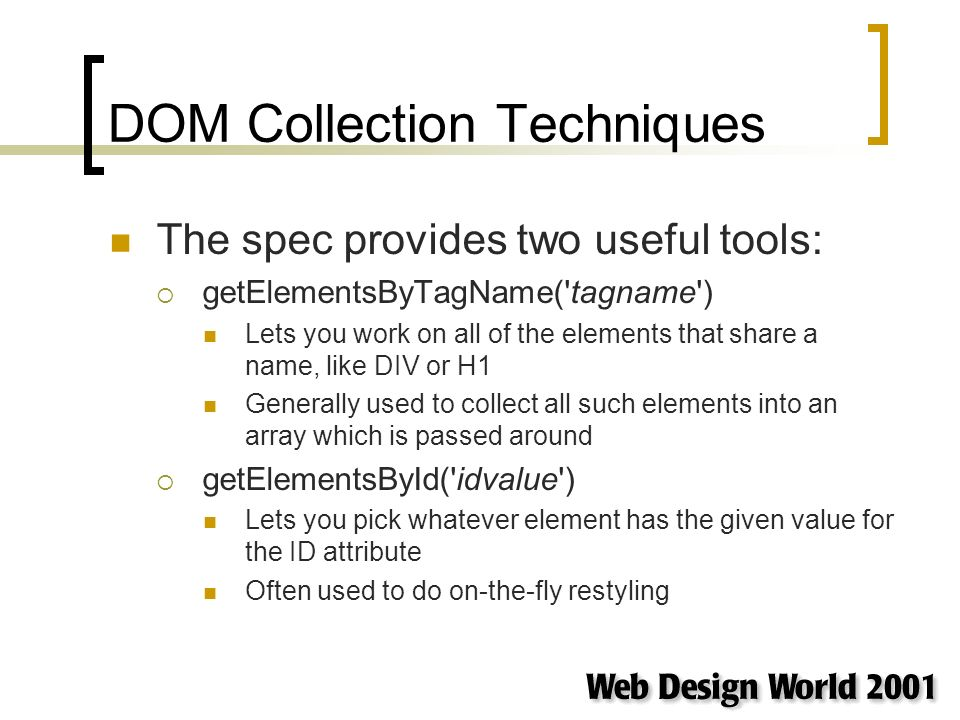 DOM Collection Techniques The spec provides two useful tools: getElementsByTagName( tagname ) Lets you work on all of the elements that share a name, like DIV or H1 Generally used to collect all such elements into an array which is passed around getElementsById( idvalue ) Lets you pick whatever element has the given value for the ID attribute Often used to do on-the-fly restyling