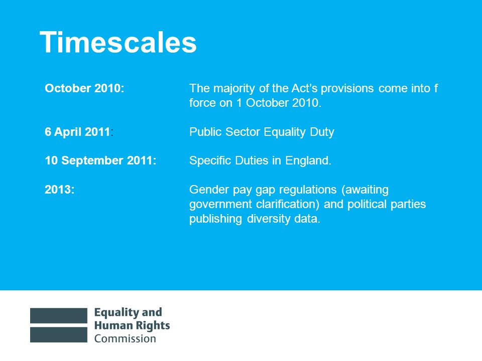 1/30/ Timescales October 2010: The majority of the Acts provisions come into f force on 1 October 2010.
