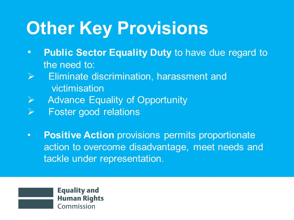 1/30/20149 Other Key Provisions Public Sector Equality Duty to have due regard to the need to: Eliminate discrimination, harassment and victimisation Advance Equality of Opportunity Foster good relations Positive Action provisions permits proportionate action to overcome disadvantage, meet needs and tackle under representation.