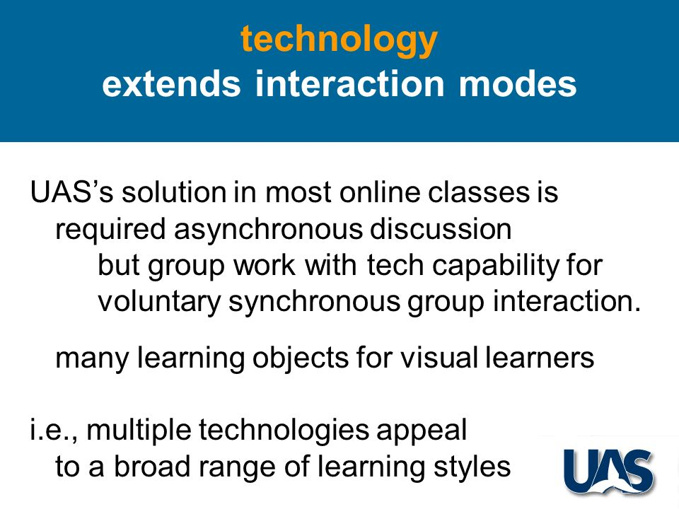 technology extends interaction modes UASs solution in most online classes is required asynchronous discussion but group work with tech capability for voluntary synchronous group interaction.