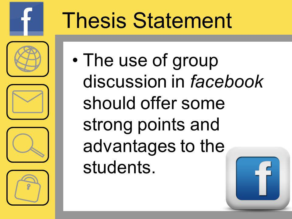 Thesis Statement The use of group discussion in facebook should offer some strong points and advantages to the students.