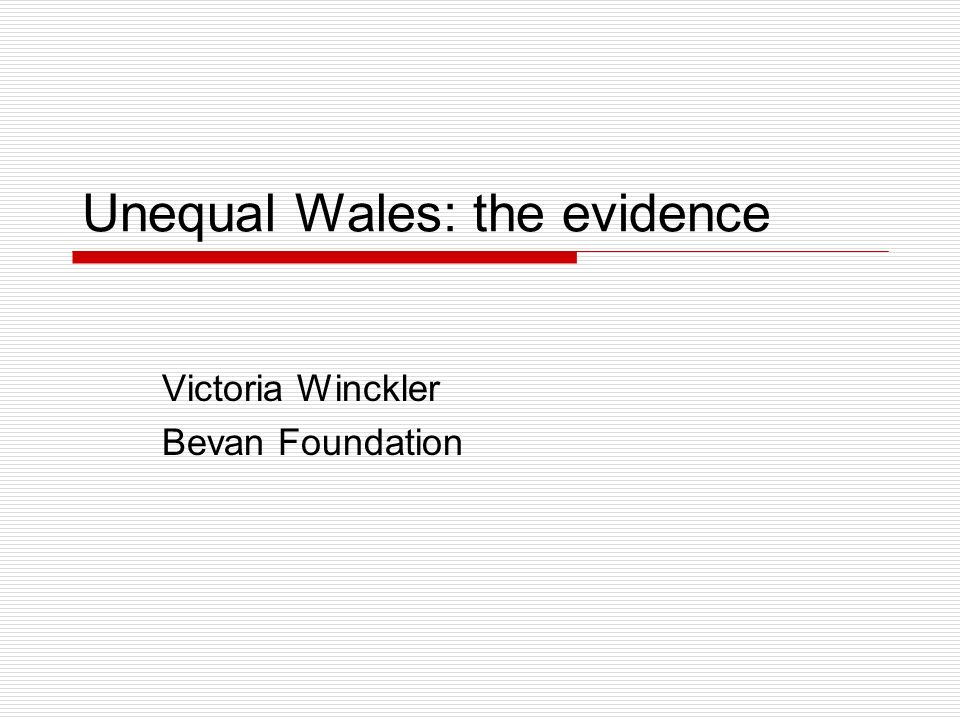Unequal Wales: the evidence Victoria Winckler Bevan Foundation