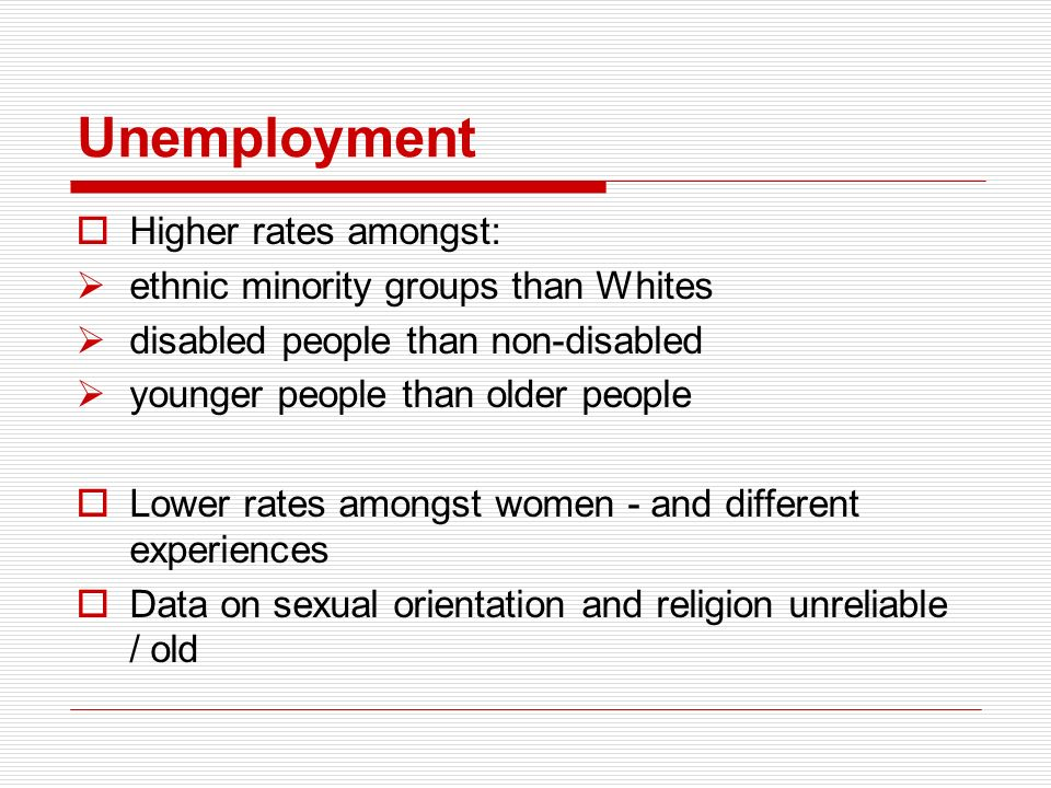 Unemployment Higher rates amongst: ethnic minority groups than Whites disabled people than non-disabled younger people than older people Lower rates amongst women - and different experiences Data on sexual orientation and religion unreliable / old