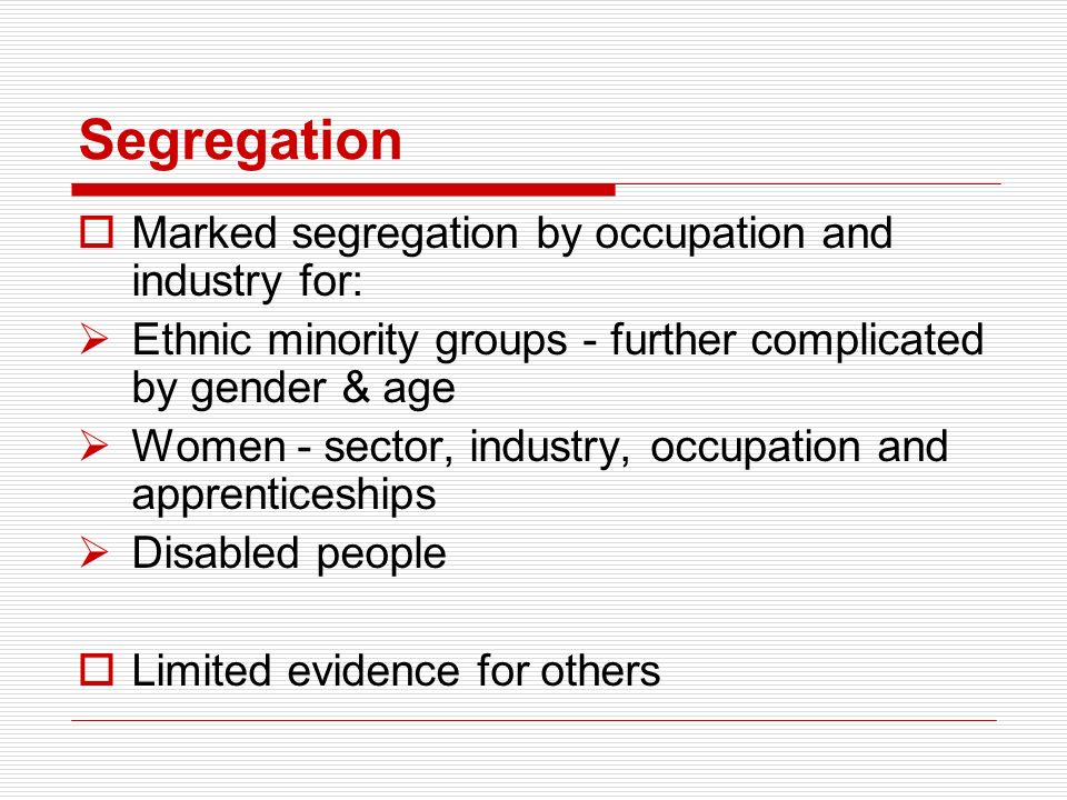Segregation Marked segregation by occupation and industry for: Ethnic minority groups - further complicated by gender & age Women - sector, industry, occupation and apprenticeships Disabled people Limited evidence for others