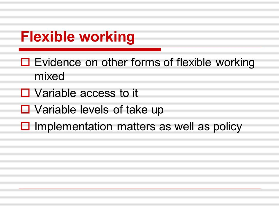 Flexible working Evidence on other forms of flexible working mixed Variable access to it Variable levels of take up Implementation matters as well as policy