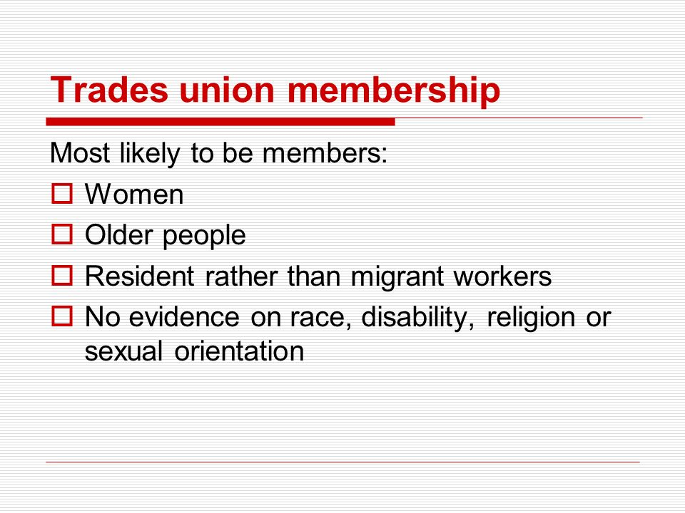 Trades union membership Most likely to be members: Women Older people Resident rather than migrant workers No evidence on race, disability, religion or sexual orientation