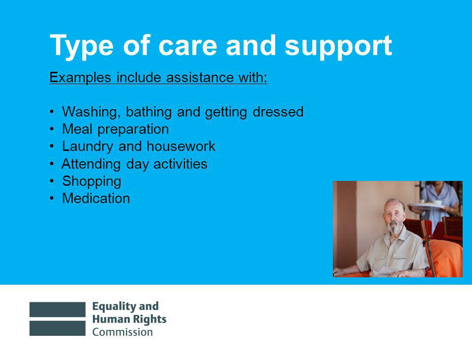 1/30/20145 Type of care and support Examples include assistance with: Washing, bathing and getting dressed Meal preparation Laundry and housework Attending day activities Shopping Medication