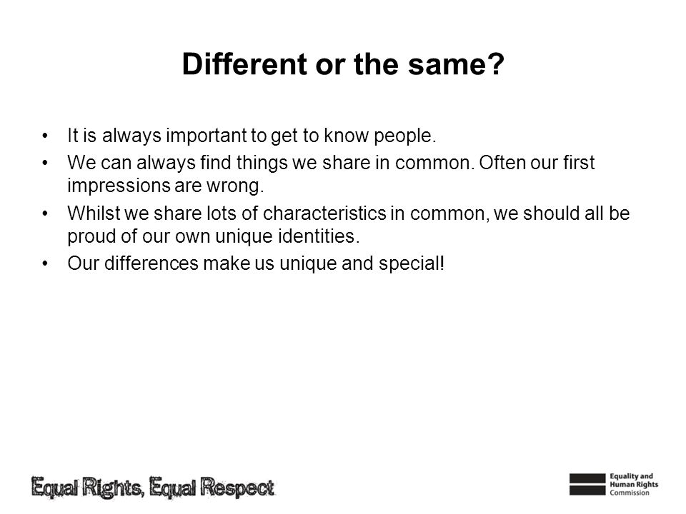 Different or the same. It is always important to get to know people.