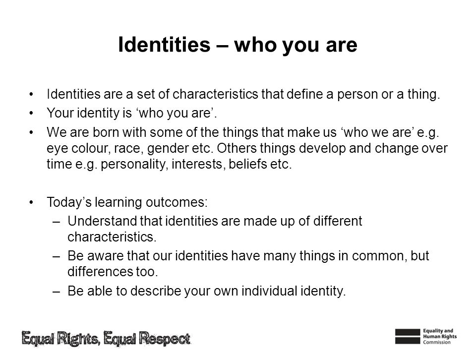 Identities – who you are Identities are a set of characteristics that define a person or a thing.