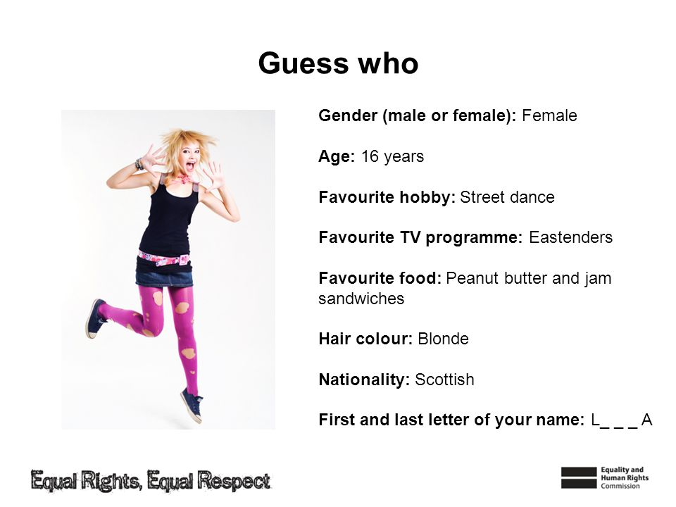 Guess who Gender (male or female): Female Age: 16 years Favourite hobby: Street dance Favourite TV programme: Eastenders Favourite food: Peanut butter and jam sandwiches Hair colour: Blonde Nationality: Scottish First and last letter of your name: L_ _ _ A