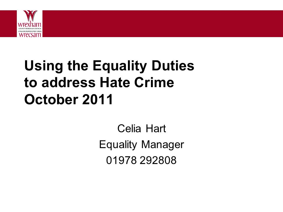 Using the Equality Duties to address Hate Crime October 2011 Celia Hart Equality Manager 01978 292808
