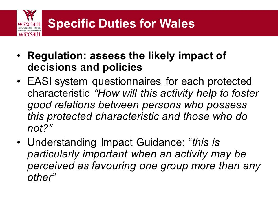 Specific Duties for Wales Regulation: assess the likely impact of decisions and policies EASI system questionnaires for each protected characteristic How will this activity help to foster good relations between persons who possess this protected characteristic and those who do not.