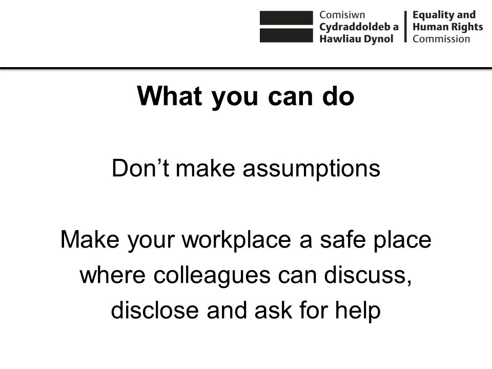 What you can do Dont make assumptions Make your workplace a safe place where colleagues can discuss, disclose and ask for help