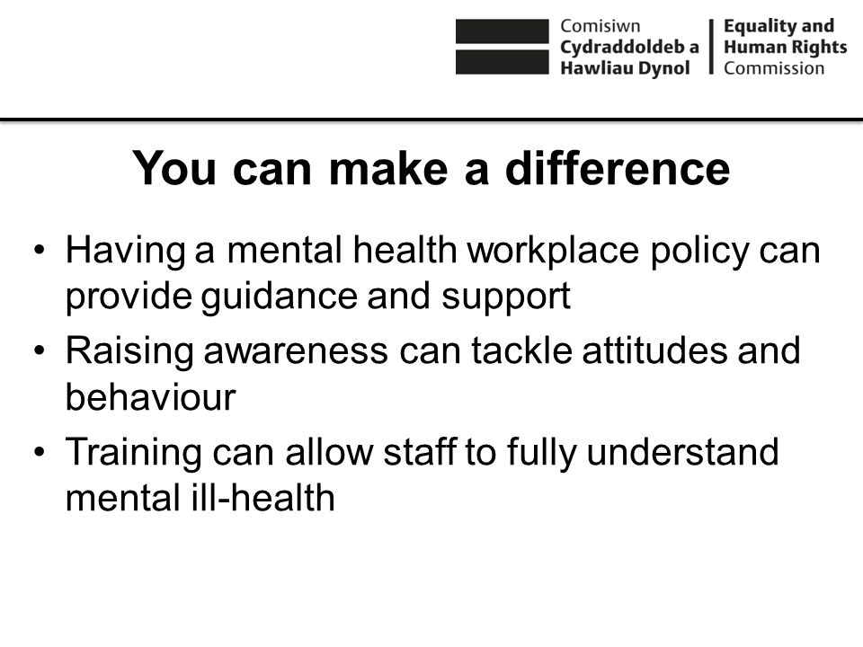 You can make a difference Having a mental health workplace policy can provide guidance and support Raising awareness can tackle attitudes and behaviour Training can allow staff to fully understand mental ill-health