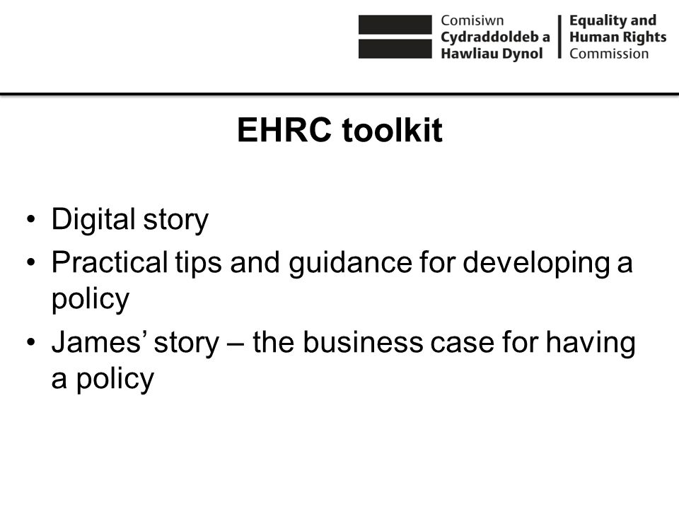 EHRC toolkit Digital story Practical tips and guidance for developing a policy James story – the business case for having a policy