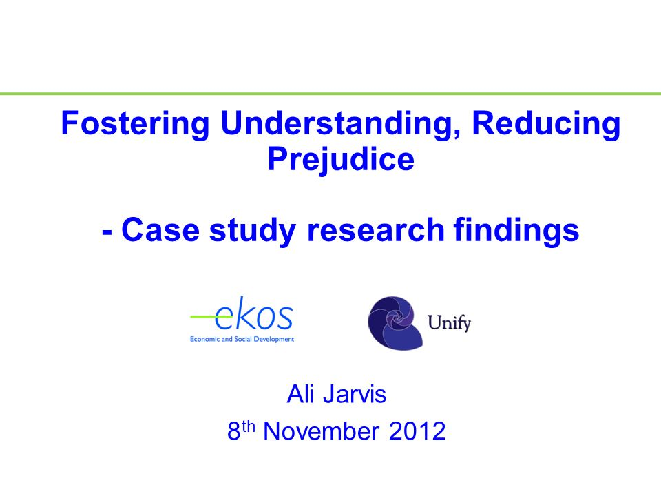 Ali Jarvis 8 th November 2012 Fostering Understanding, Reducing Prejudice - Case study research findings