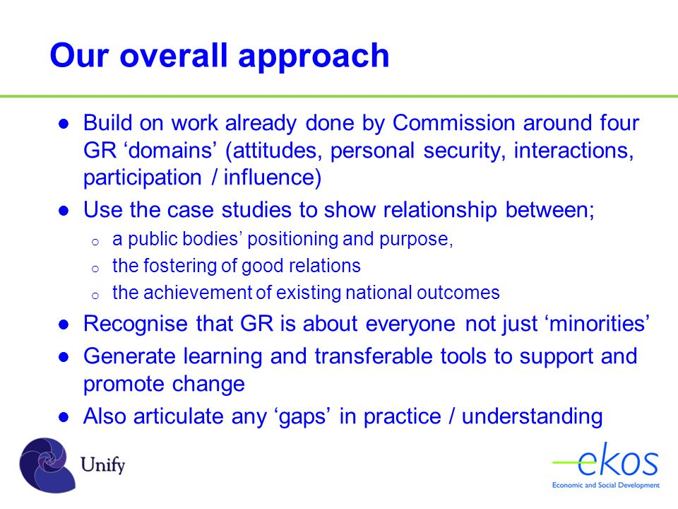 Our overall approach Build on work already done by Commission around four GR domains (attitudes, personal security, interactions, participation / influence) Use the case studies to show relationship between; o a public bodies positioning and purpose, o the fostering of good relations o the achievement of existing national outcomes Recognise that GR is about everyone not just minorities Generate learning and transferable tools to support and promote change Also articulate any gaps in practice / understanding
