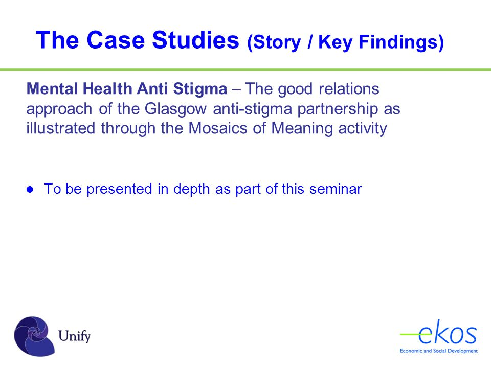 The Case Studies (Story / Key Findings) Mental Health Anti Stigma – The good relations approach of the Glasgow anti-stigma partnership as illustrated through the Mosaics of Meaning activity To be presented in depth as part of this seminar