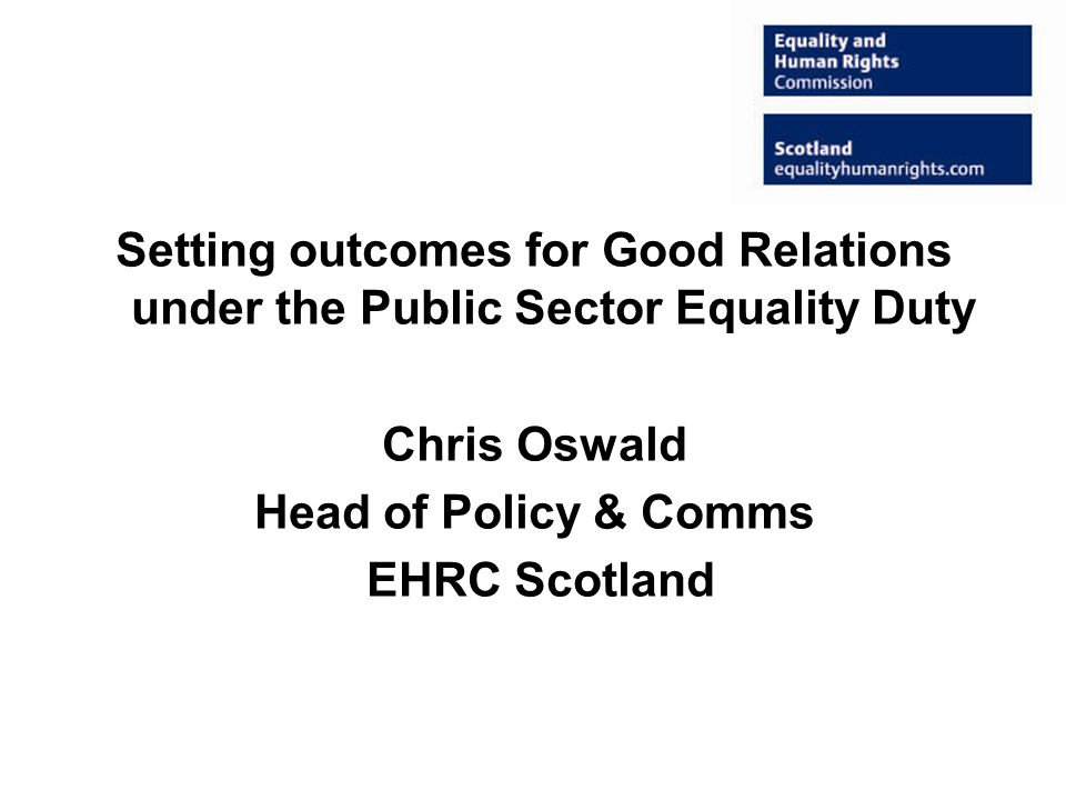 Setting outcomes for Good Relations under the Public Sector Equality Duty Chris Oswald Head of Policy & Comms EHRC Scotland