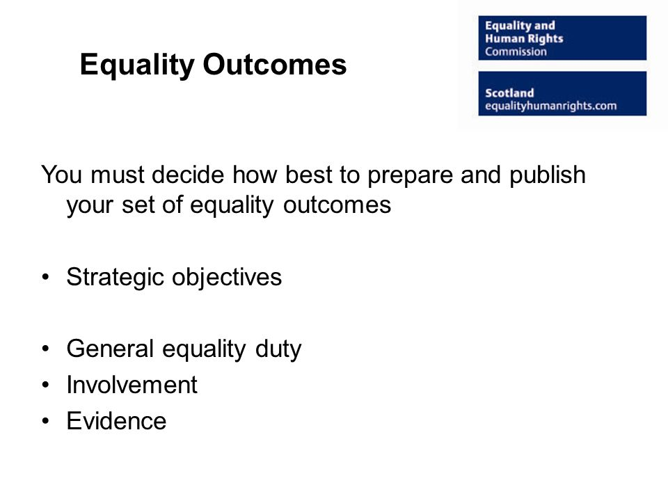Equality Outcomes You must decide how best to prepare and publish your set of equality outcomes Strategic objectives General equality duty Involvement Evidence