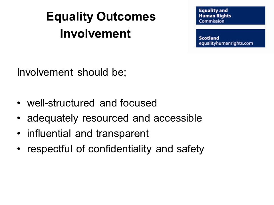 Equality Outcomes Involvement Involvement should be; well-structured and focused adequately resourced and accessible influential and transparent respectful of confidentiality and safety