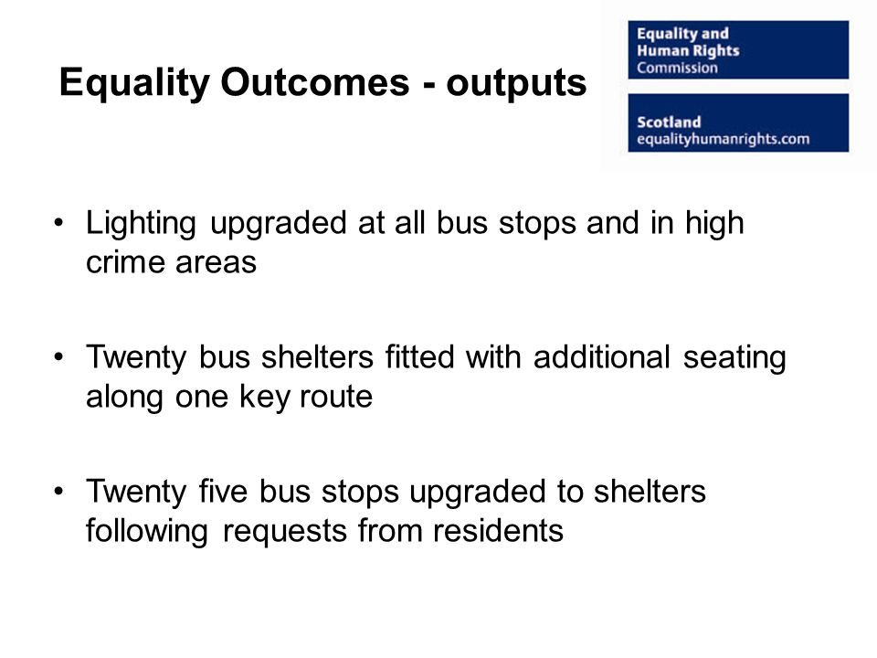 Equality Outcomes - outputs Lighting upgraded at all bus stops and in high crime areas Twenty bus shelters fitted with additional seating along one key route Twenty five bus stops upgraded to shelters following requests from residents