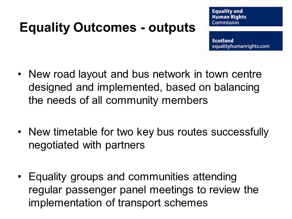 Equality Outcomes - outputs New road layout and bus network in town centre designed and implemented, based on balancing the needs of all community members New timetable for two key bus routes successfully negotiated with partners Equality groups and communities attending regular passenger panel meetings to review the implementation of transport schemes