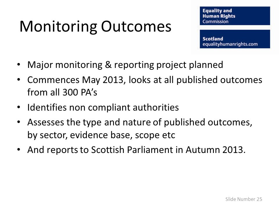 Monitoring Outcomes Major monitoring & reporting project planned Commences May 2013, looks at all published outcomes from all 300 PAs Identifies non compliant authorities Assesses the type and nature of published outcomes, by sector, evidence base, scope etc And reports to Scottish Parliament in Autumn 2013.