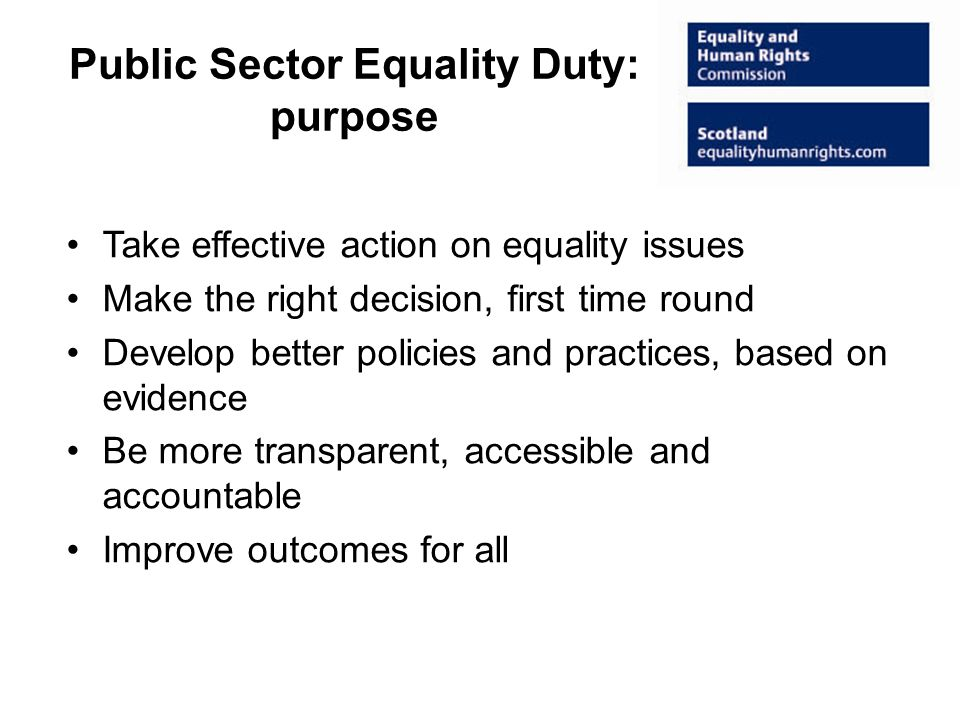 Public Sector Equality Duty: purpose Take effective action on equality issues Make the right decision, first time round Develop better policies and practices, based on evidence Be more transparent, accessible and accountable Improve outcomes for all