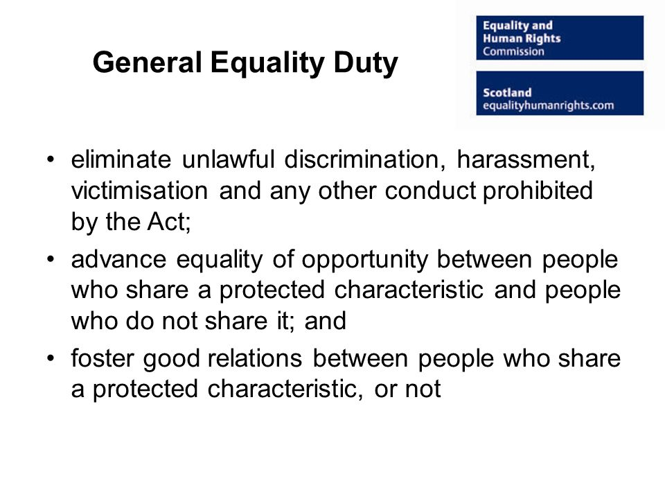 General Equality Duty eliminate unlawful discrimination, harassment, victimisation and any other conduct prohibited by the Act; advance equality of opportunity between people who share a protected characteristic and people who do not share it; and foster good relations between people who share a protected characteristic, or not
