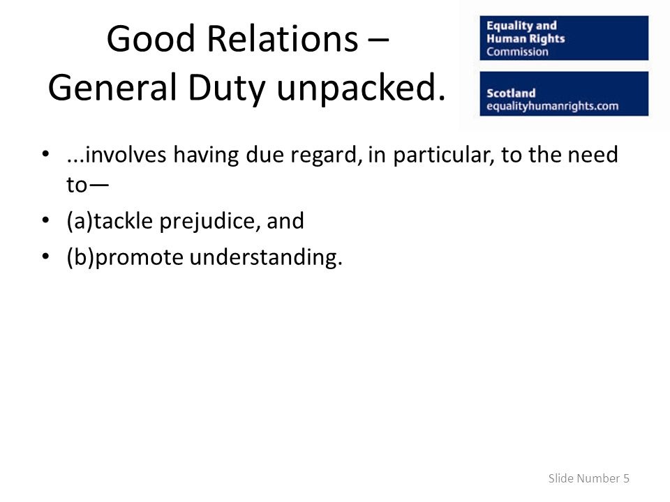 Good Relations – General Duty unpacked....involves having due regard, in particular, to the need to (a)tackle prejudice, and (b)promote understanding.