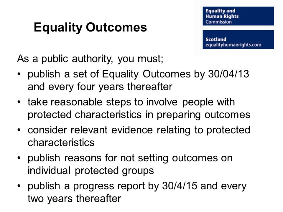 Equality Outcomes As a public authority, you must; publish a set of Equality Outcomes by 30/04/13 and every four years thereafter take reasonable steps to involve people with protected characteristics in preparing outcomes consider relevant evidence relating to protected characteristics publish reasons for not setting outcomes on individual protected groups publish a progress report by 30/4/15 and every two years thereafter