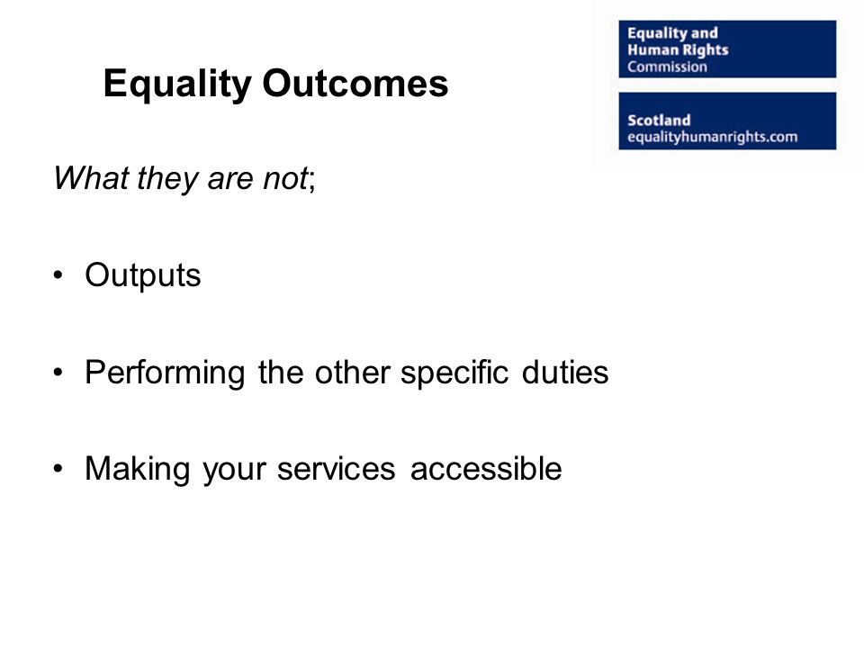 Equality Outcomes What they are not; Outputs Performing the other specific duties Making your services accessible