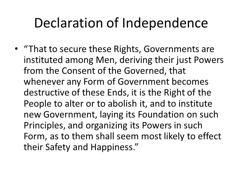 Declaration of Independence That to secure these Rights, Governments are instituted among Men, deriving their just Powers from the Consent of the Governed, that whenever any Form of Government becomes destructive of these Ends, it is the Right of the People to alter or to abolish it, and to institute new Government, laying its Foundation on such Principles, and organizing its Powers in such Form, as to them shall seem most likely to effect their Safety and Happiness.