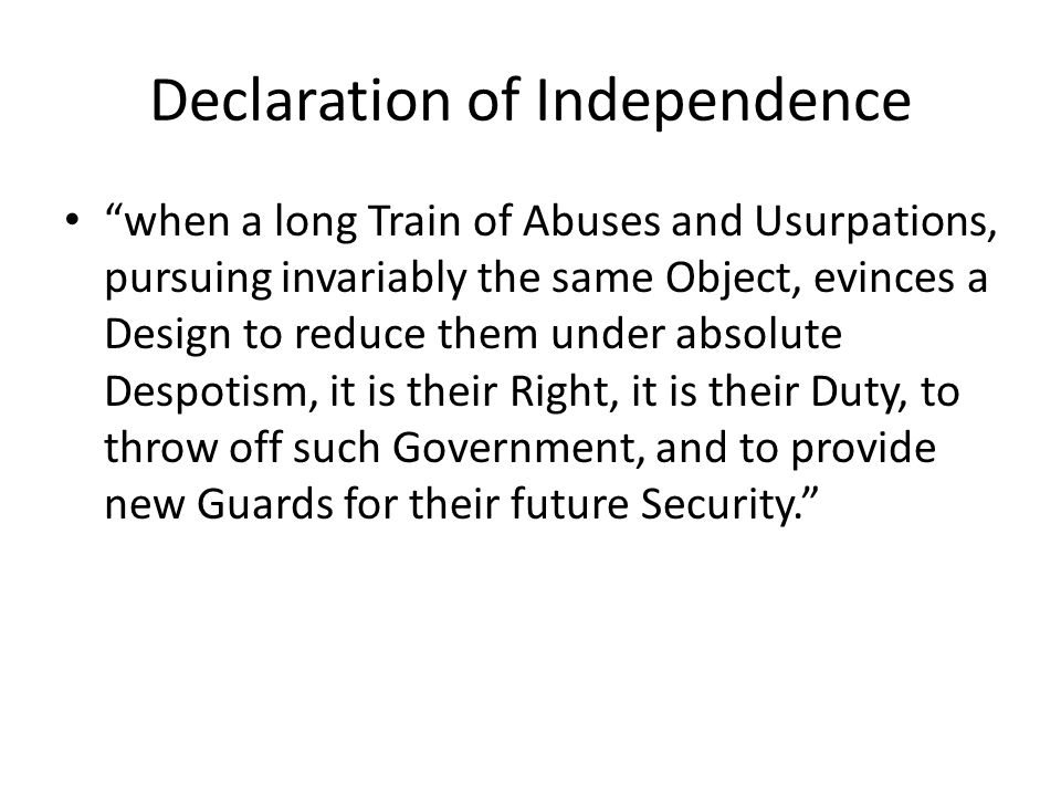 Declaration of Independence when a long Train of Abuses and Usurpations, pursuing invariably the same Object, evinces a Design to reduce them under absolute Despotism, it is their Right, it is their Duty, to throw off such Government, and to provide new Guards for their future Security.