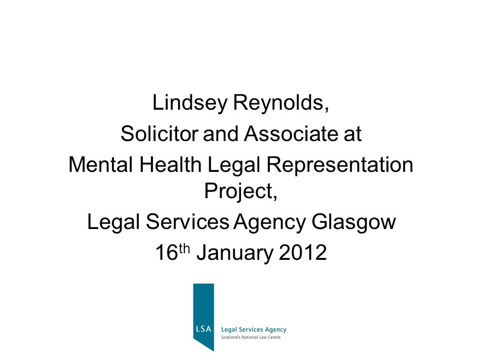 Lindsey Reynolds, Solicitor and Associate at Mental Health Legal Representation Project, Legal Services Agency Glasgow 16 th January 2012