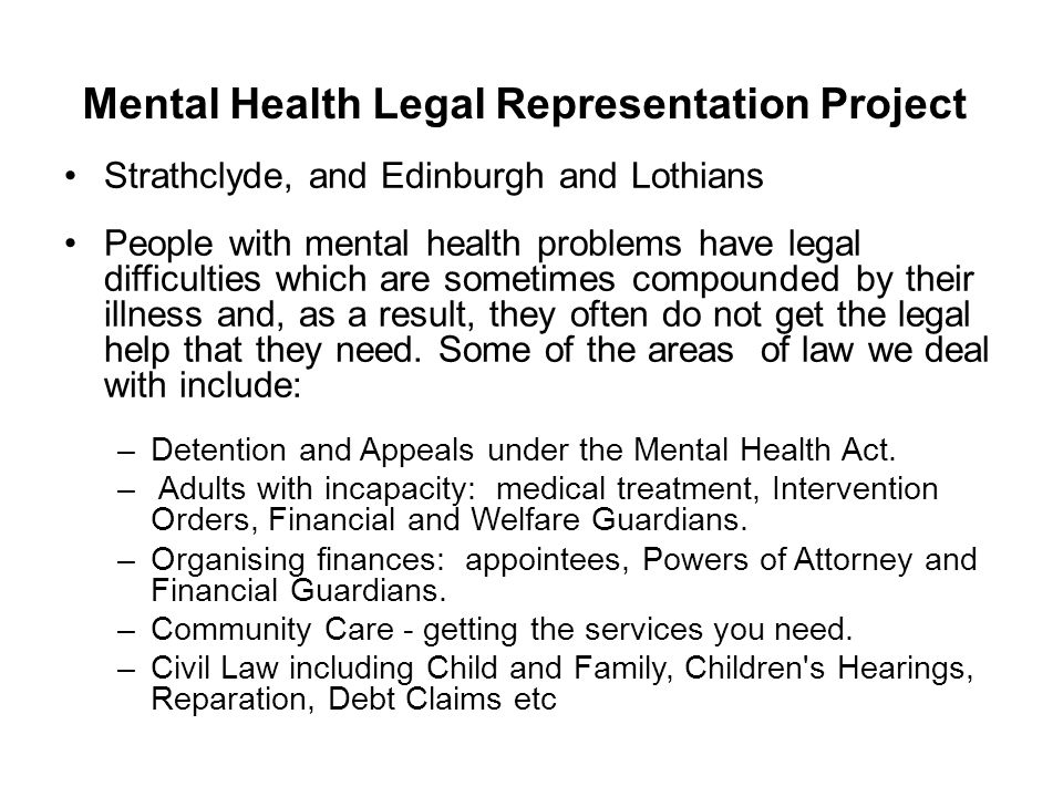 Mental Health Legal Representation Project Strathclyde, and Edinburgh and Lothians People with mental health problems have legal difficulties which are sometimes compounded by their illness and, as a result, they often do not get the legal help that they need.